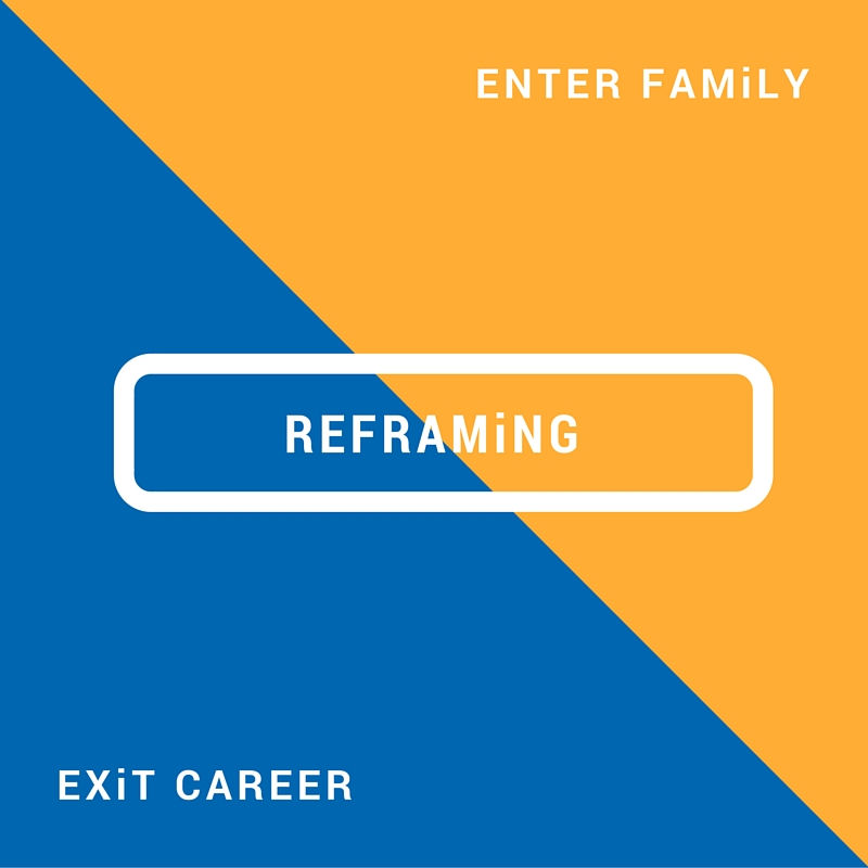 Reframing. Exit career. Enter family.